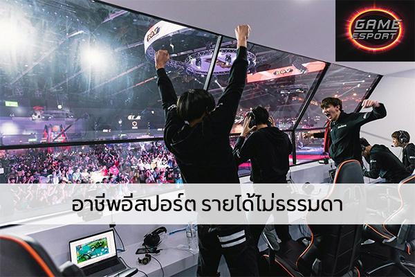 อาชีพอีสปอร์ต รายได้ไม่ธรรมดา Esport แข่งDota2 แข่งPubg แข่งROV เกมออนไลน์ รายได้อาชีพEsport