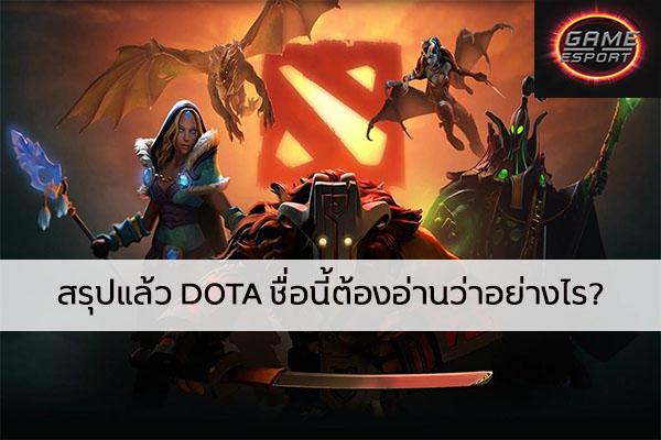 สรุปแล้ว DOTA ชื่อนี้ต้องอ่านว่าอย่างไร? Esport แข่งDota2 แข่งPubg แข่งROV เกมออนไลน์ Dotaอ่านว่าอย่างไร