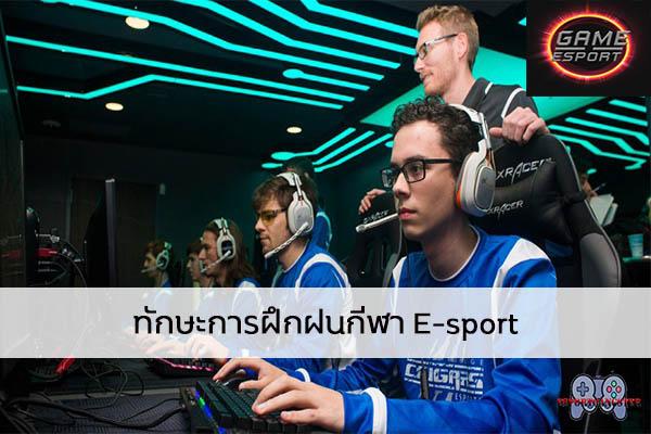 ทักษะการฝึกฝนกีฬา E-sport Esport แข่งDota2 แข่งPubg แข่งROV เกมออนไลน์ ทักษะการฝึกนักกีฬาE-sport