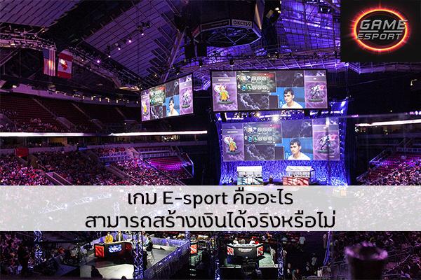 เกม E-sport คืออะไร สามารถสร้างเงินได้จริงหรือไม่ Esport แข่งDota2 แข่งPubg แข่งROV เกมออนไลน์ เกมE-sport