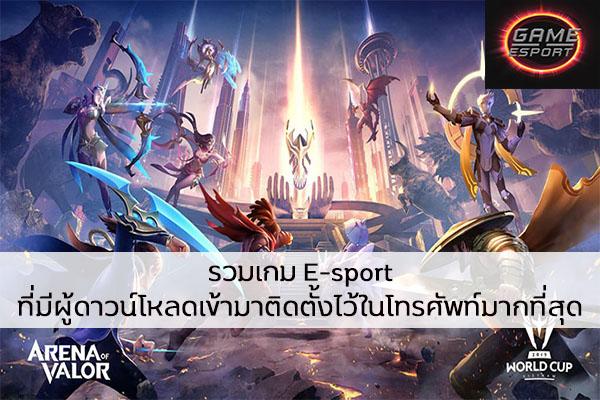 รวมเกม E-sport ที่มีผู้ดาวน์โหลดเข้ามาติดตั้งไว้ในโทรศัพท์มากที่สุด Esport แข่งDota2 แข่งPubg แข่งROV ReviewGame เกมE-sport