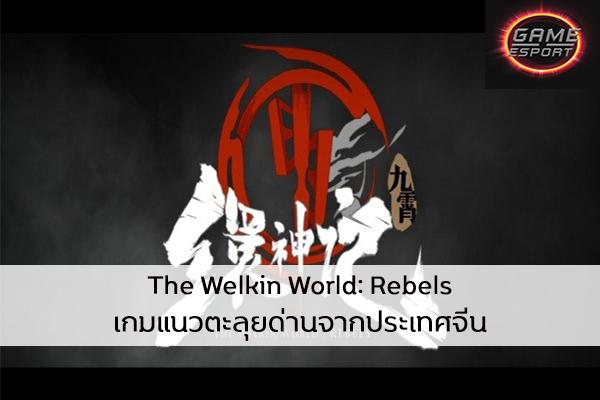 The Welkin World: Rebels เกมแนวตะลุยด่านจากประเทศจีน Esport แข่งDota2 แข่งPubg แข่งROV ReviewGame TheWelkinWorld:Rebels